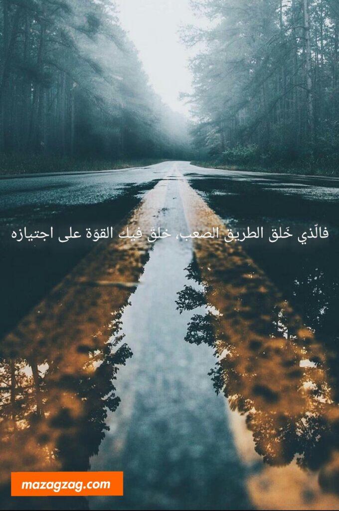 فالّذي خَلق الطريق الصعب خلقَ فيك القوّة على اجتيازه
